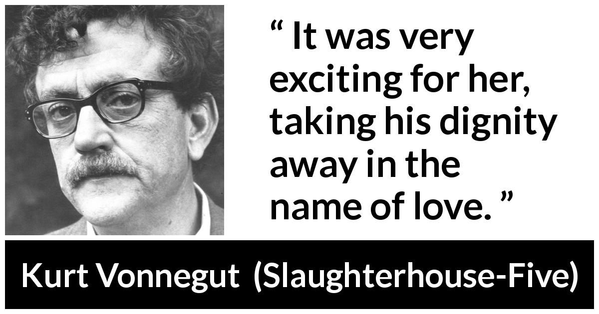 "Kurt Vonnegut about love (""Slaughterhouse-Five"", 1969) - It was very exciting for her, taking his dignity away in the name of love."