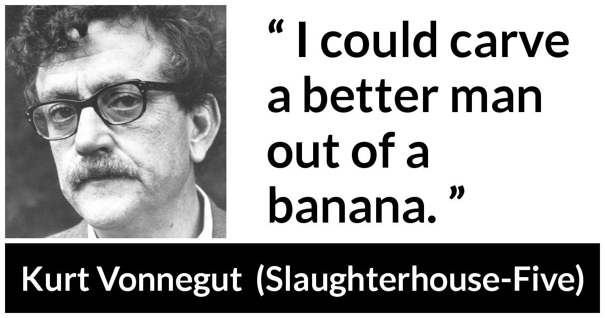 Kurt Vonnegut - Slaughterhouse-Five - I could carve a better man out of a banana.