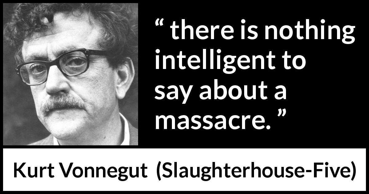 "Kurt Vonnegut about massacre (""Slaughterhouse-Five"", 1969) - there is nothing intelligent to say about a massacre."