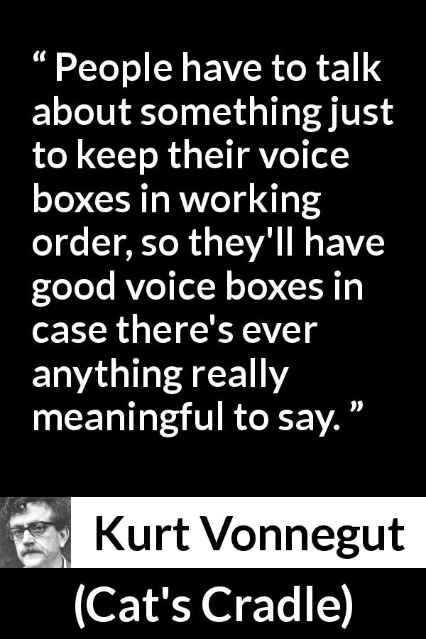 "Kurt Vonnegut about meaning (""Cat's Cradle"", 1963) - People have to talk about something just to keep their voice boxes in working order, so they'll have good voice boxes in case there's ever anything really meaningful to say."