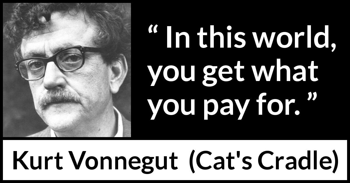 "Kurt Vonnegut about price (""Cat's Cradle"", 1963) - In this world, you get what you pay for."