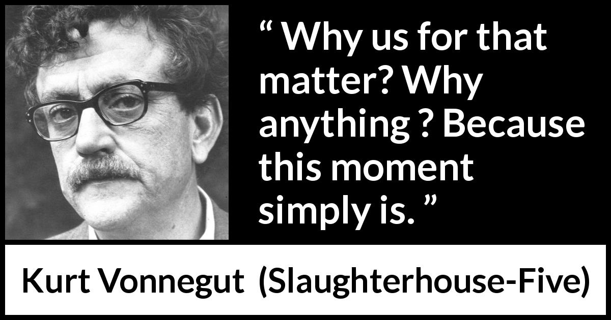 "Kurt Vonnegut about time (""Slaughterhouse-Five"", 1969) - Why us for that matter? Why anything ? Because this moment simply is."