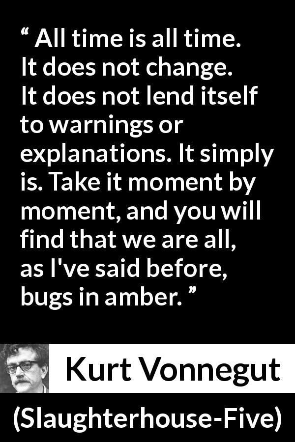 "Kurt Vonnegut about time (""Slaughterhouse-Five"", 1969) - All time is all time. It does not change. It does not lend itself to warnings or explanations. It simply is. Take it moment by moment, and you will find that we are all, as I've said before, bugs in amber."