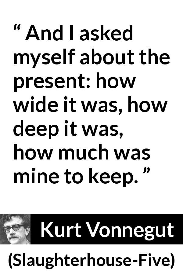 Kurt Vonnegut quote about time from Slaughterhouse-Five (1969) - And I asked myself about the present: how wide it was, how deep it was, how much was mine to keep.