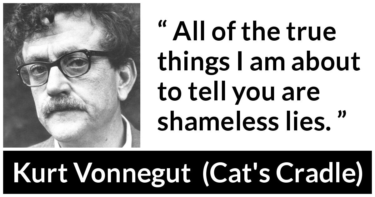 "Kurt Vonnegut about truth (""Cat's Cradle"", 1963) - All of the true things I am about to tell you are shameless lies."