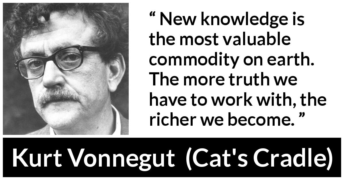 Kurt Vonnegut quote about truth from Cat's Cradle (1963) - New knowledge is the most valuable commodity on earth. The more truth we have to work with, the richer we become.