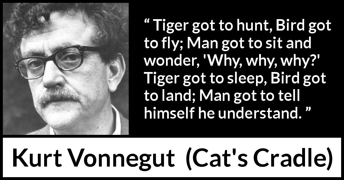 "Kurt Vonnegut about understanding (""Cat's Cradle"", 1963) - Tiger got to hunt, Bird got to fly; Man got to sit and wonder, 'Why, why, why?' Tiger got to sleep, Bird got to land; Man got to tell himself he understand."