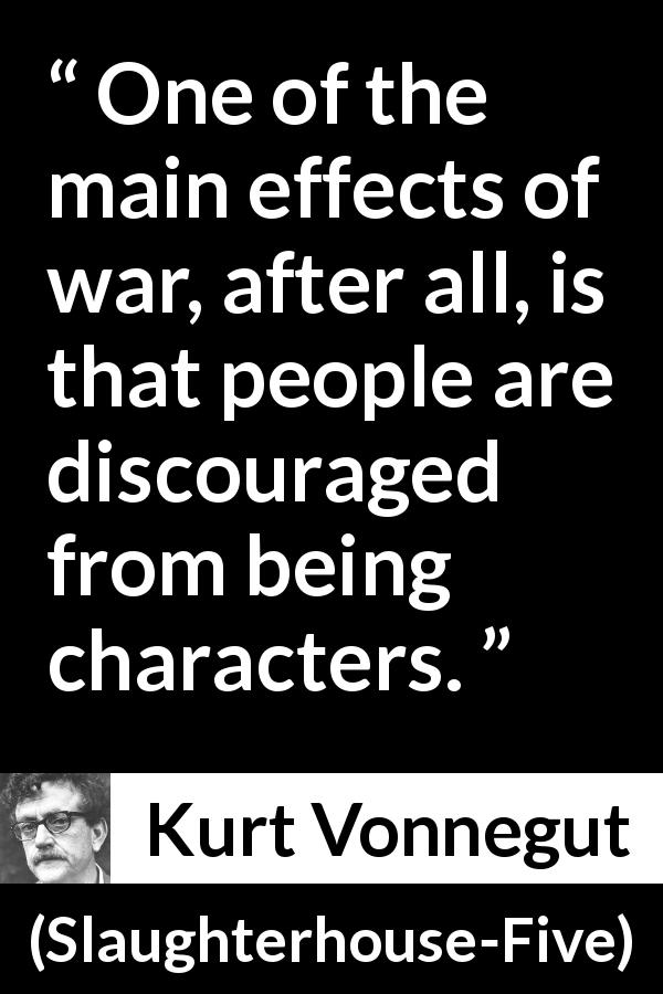 "Kurt Vonnegut about war (""Slaughterhouse-Five"", 1969) - One of the main effects of war, after all, is that people are discouraged from being characters."