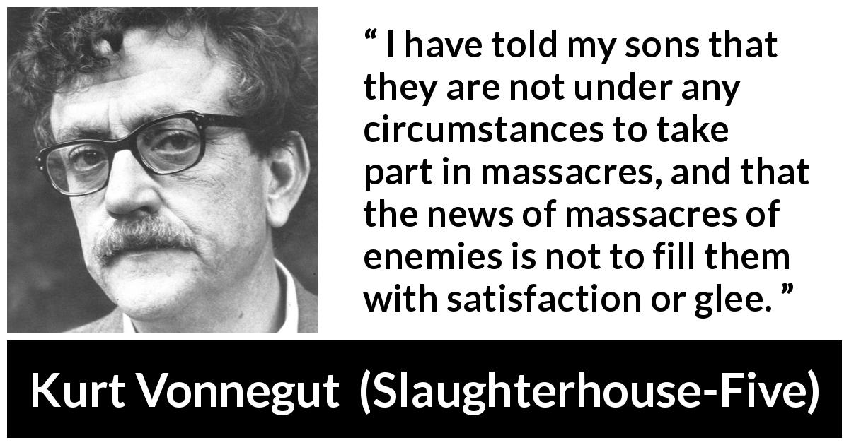 "Kurt Vonnegut about war (""Slaughterhouse-Five"", 1969) - I have told my sons that they are not under any circumstances to take part in massacres, and that the news of massacres of enemies is not to fill them with satisfaction or glee."