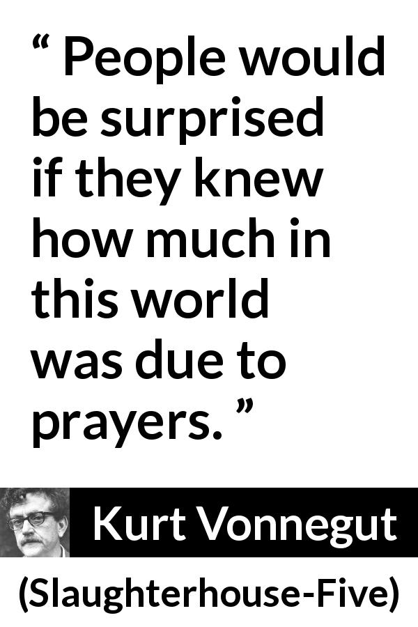 "Kurt Vonnegut about world (""Slaughterhouse-Five"", 1969) - People would be surprised if they knew how much in this world was due to prayers."