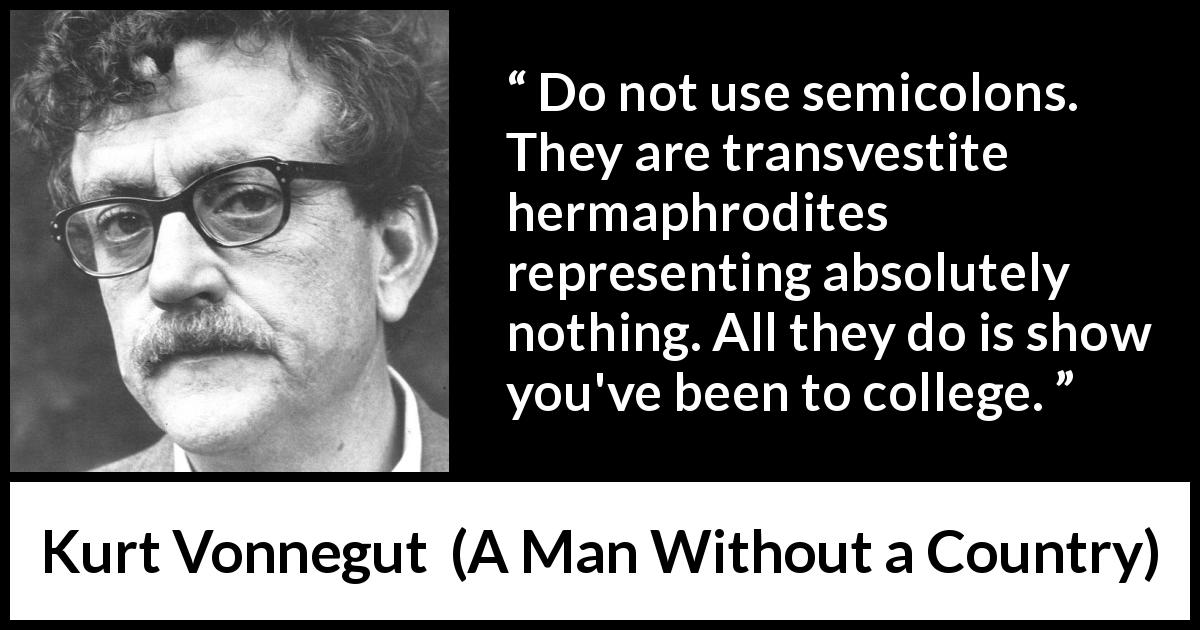 "Kurt Vonnegut about writing (""A Man Without a Country"", 2005) - Do not use semicolons. They are transvestite hermaphrodites representing absolutely nothing. All they do is show you've been to college."
