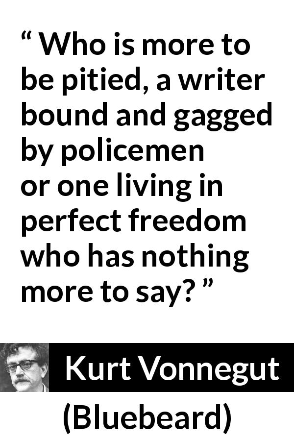 "Kurt Vonnegut about writing (""Bluebeard"", 1987) - Who is more to be pitied, a writer bound and gagged by policemen or one living in perfect freedom who has nothing more to say?"