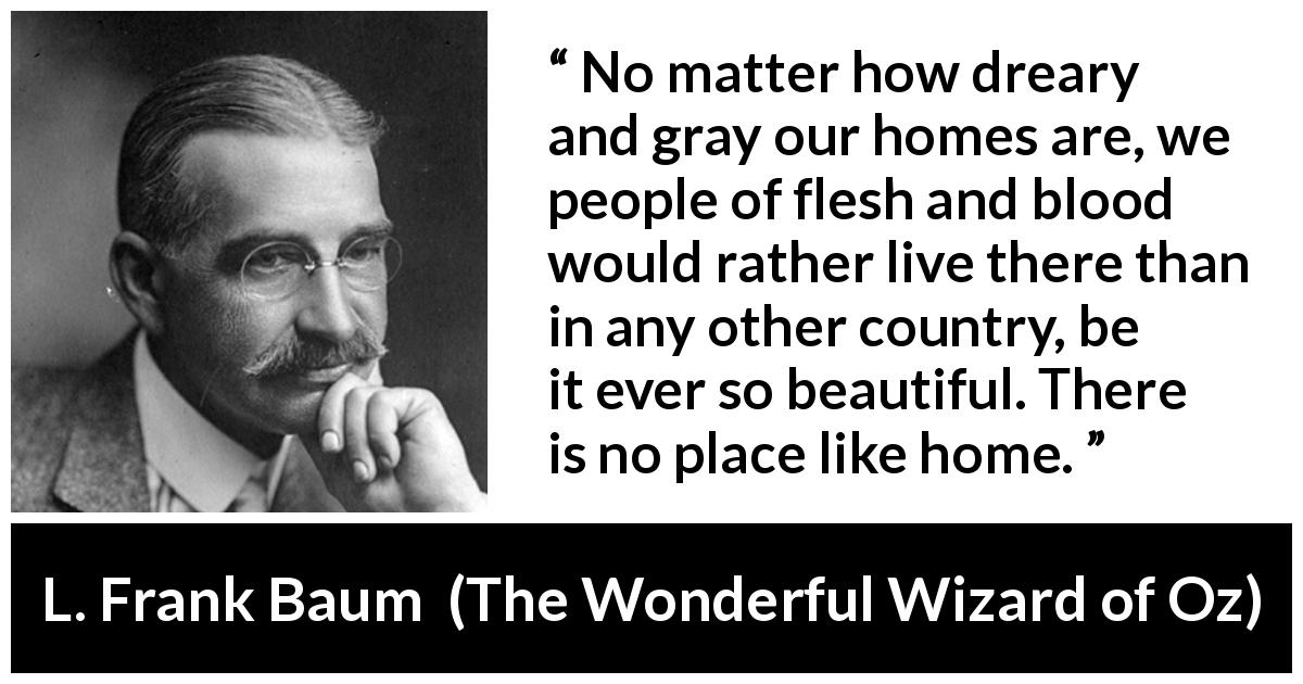 "L. Frank Baum about beauty (""The Wonderful Wizard of Oz"", 1900) - No matter how dreary and gray our homes are, we people of flesh and blood would rather live there than in any other country, be it ever so beautiful. There is no place like home."