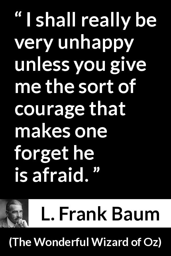 "L. Frank Baum about courage (""The Wonderful Wizard of Oz"", 1900) - I shall really be very unhappy unless you give me the sort of courage that makes one forget he is afraid."