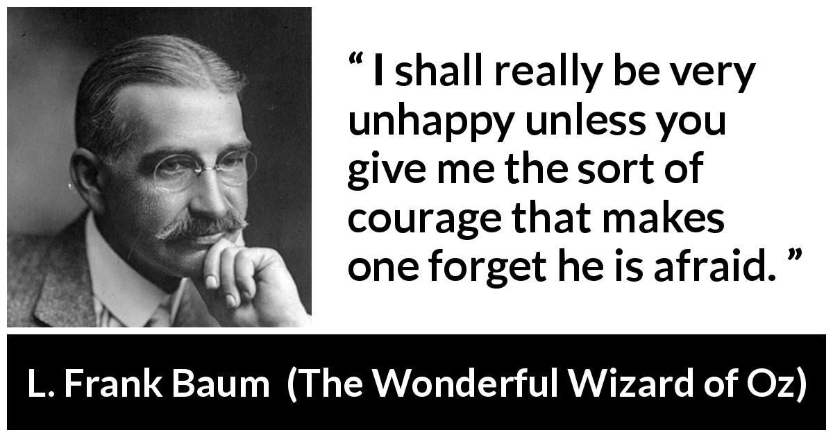 L. Frank Baum - The Wonderful Wizard of Oz - I shall really be very unhappy unless you give me the sort of courage that makes one forget he is afraid.