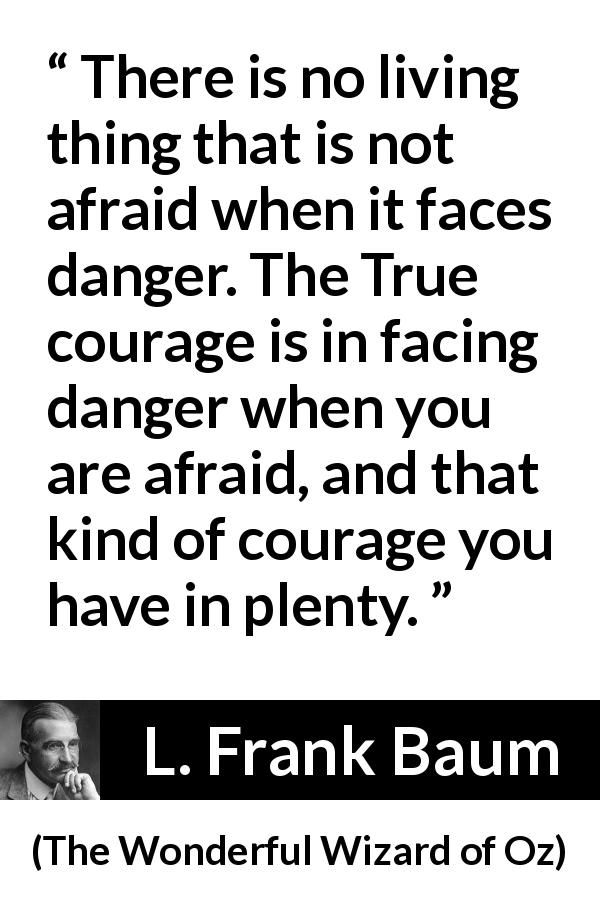 "L. Frank Baum about courage (""The Wonderful Wizard of Oz"", 1900) - There is no living thing that is not afraid when it faces danger. The True courage is in facing danger when you are afraid, and that kind of courage you have in plenty."