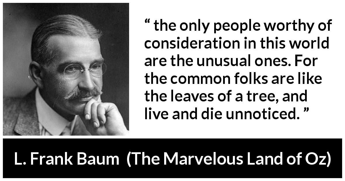 L. Frank Baum quote about distinction from The Marvelous Land of Oz (1904) - the only people worthy of consideration in this world are the unusual ones. For the common folks are like the leaves of a tree, and live and die unnoticed.