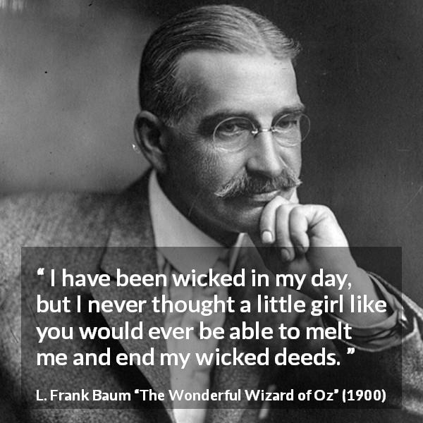 L. Frank Baum quote about evil from The Wonderful Wizard of Oz (1900) - I have been wicked in my day, but I never thought a little girl like you would ever be able to melt me and end my wicked deeds.