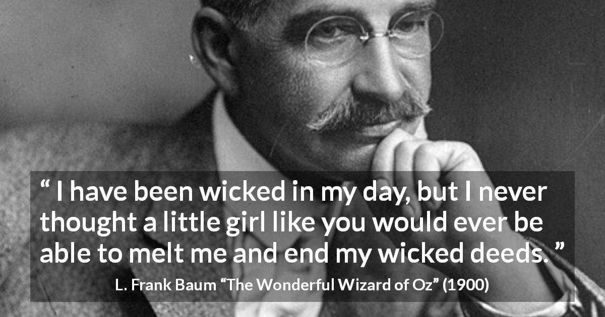 "L. Frank Baum about evil (""The Wonderful Wizard of Oz"", 1900) - I have been wicked in my day, but I never thought a little girl like you would ever be able to melt me and end my wicked deeds."