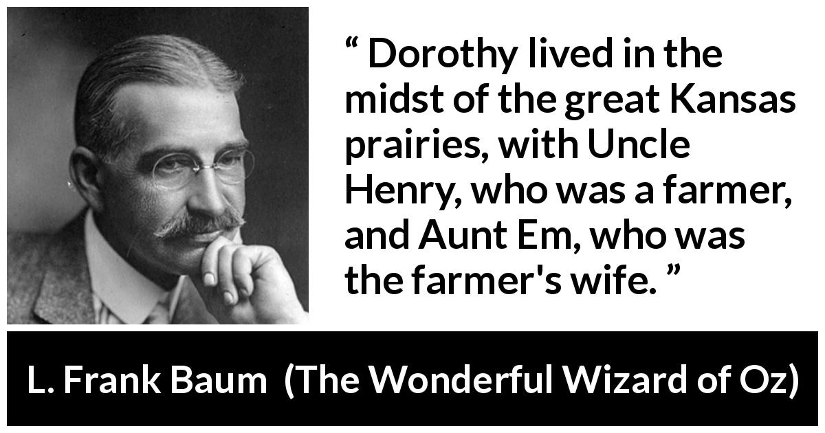 "L. Frank Baum about farm (""The Wonderful Wizard of Oz"", 1900) - Dorothy lived in the midst of the great Kansas prairies, with Uncle Henry, who was a farmer, and Aunt Em, who was the farmer's wife."