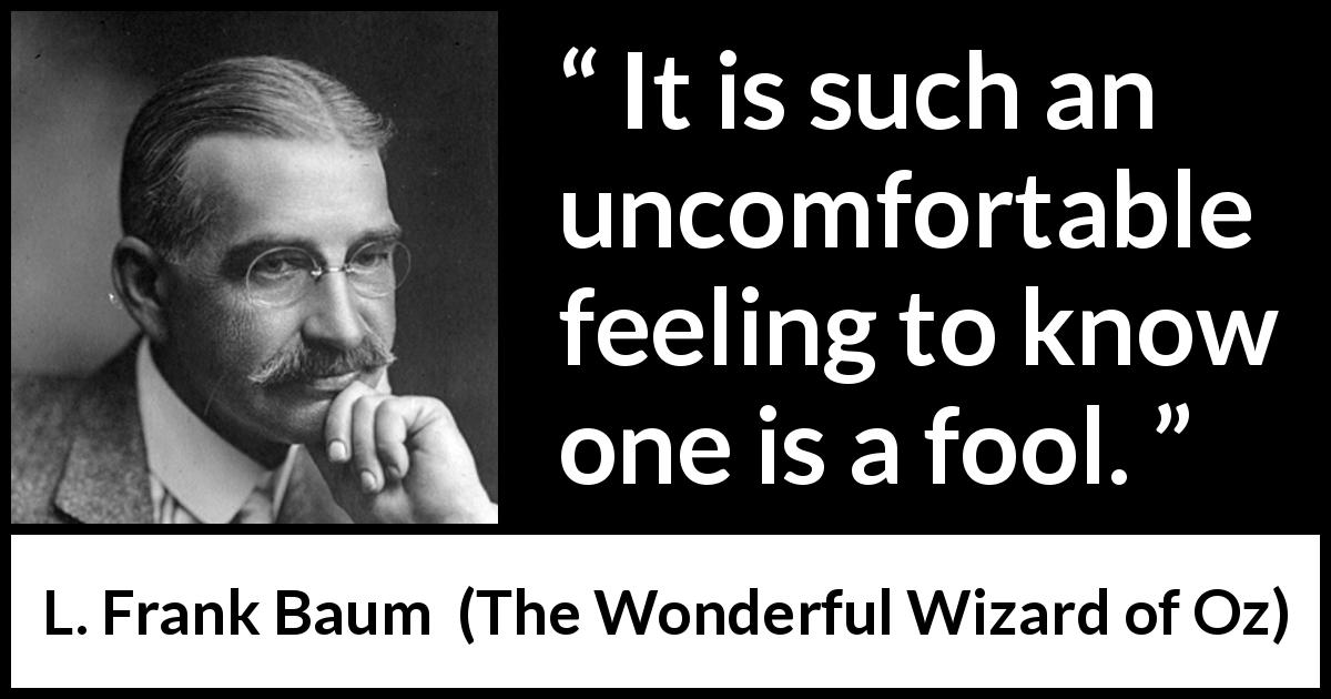 "L. Frank Baum about foolishness (""The Wonderful Wizard of Oz"", 1900) - It is such an uncomfortable feeling to know one is a fool."