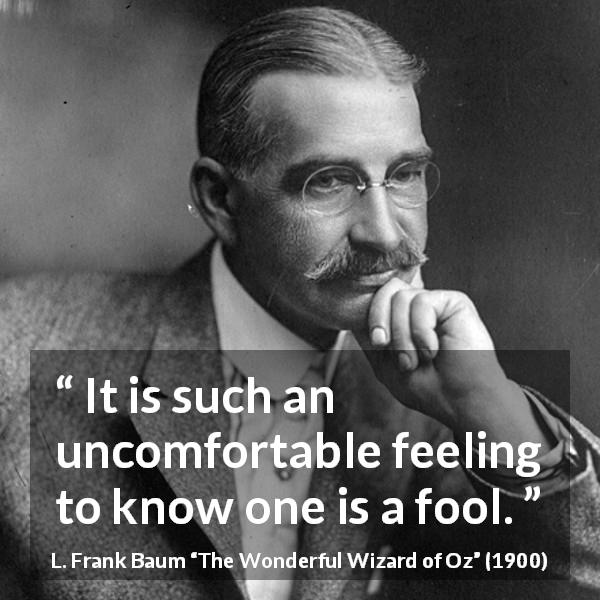 L. Frank Baum quote about foolishness from The Wonderful Wizard of Oz (1900) - It is such an uncomfortable feeling to know one is a fool.