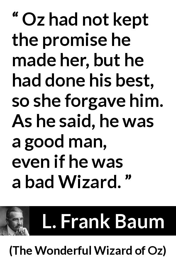 L. Frank Baum - The Wonderful Wizard of Oz - Oz had not kept the promise he made her, but he had done his best, so she forgave him. As he said, he was a good man, even if he was a bad Wizard.
