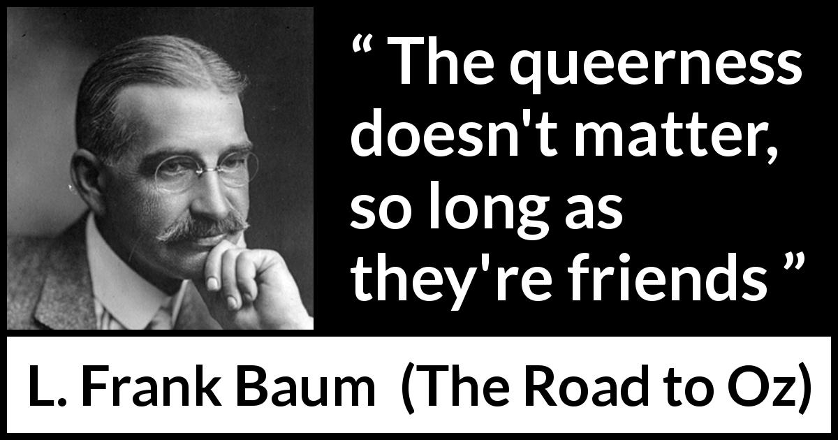 "L. Frank Baum about friendship (""The Road to Oz"", 1909) - The queerness doesn't matter, so long as they're friends"