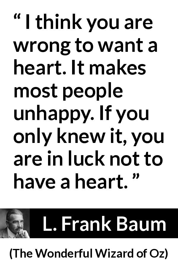"L. Frank Baum about happiness (""The Wonderful Wizard of Oz"", 1900) - I think you are wrong to want a heart. It makes most people unhappy. If you only knew it, you are in luck not to have a heart."