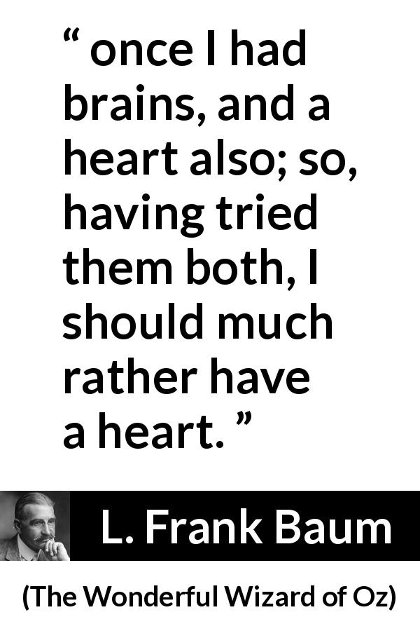 "L. Frank Baum about heart (""The Wonderful Wizard of Oz"", 1900) - once I had brains, and a heart also; so, having tried them both, I should much rather have a heart."