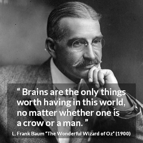 "L. Frank Baum about intelligence (""The Wonderful Wizard of Oz"", 1900) - Brains are the only things worth having in this world, no matter whether one is a crow or a man."