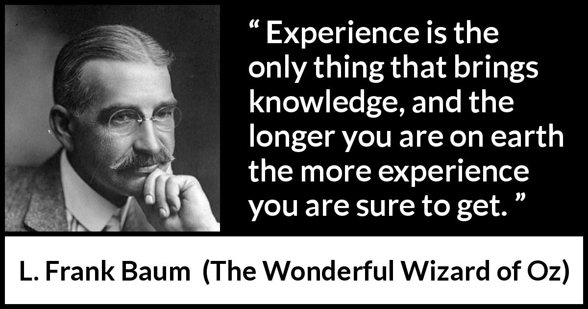 "L. Frank Baum about knowledge (""The Wonderful Wizard of Oz"", 1900) - Experience is the only thing that brings knowledge, and the longer you are on earth the more experience you are sure to get."