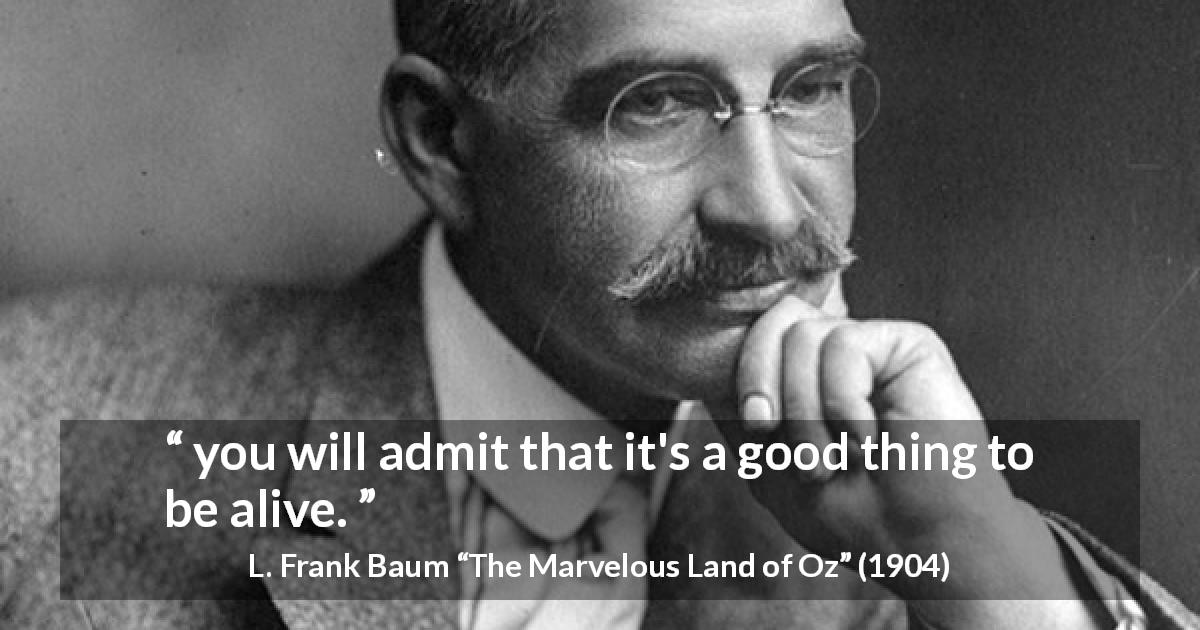 "L. Frank Baum about living (""The Marvelous Land of Oz"", 1904) - you will admit that it's a good thing to be alive."