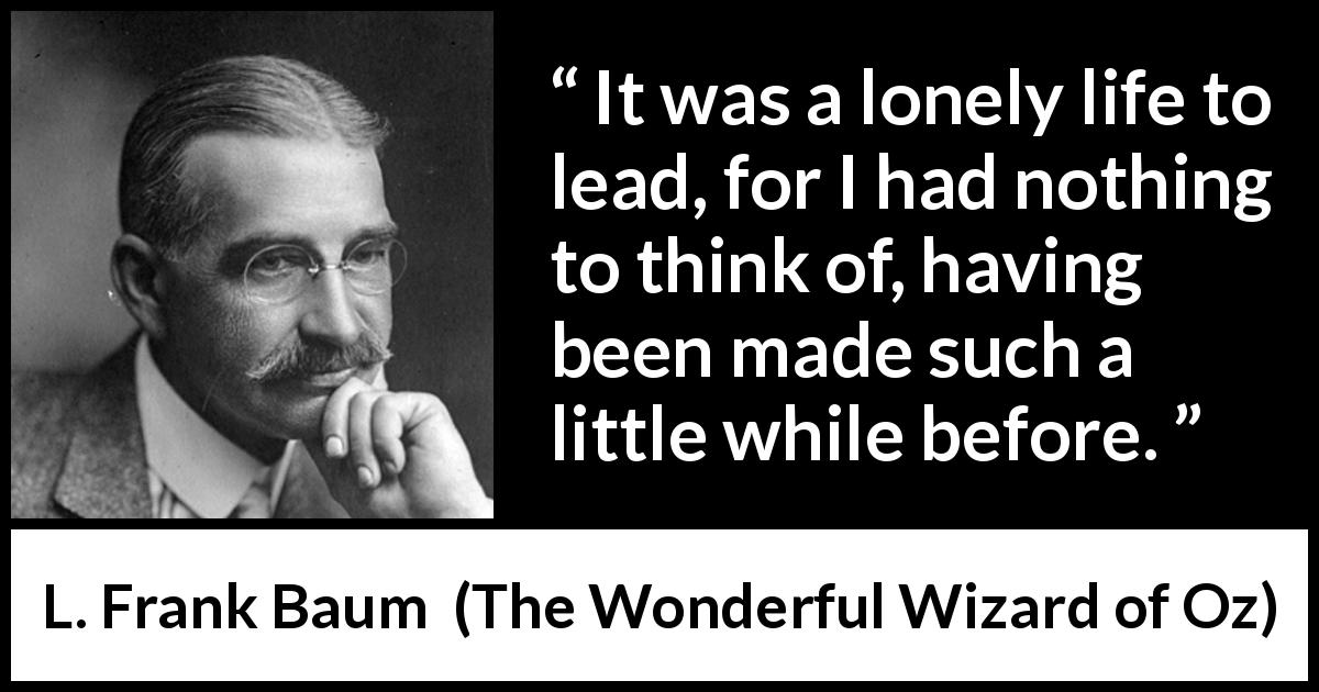 "L. Frank Baum about loneliness (""The Wonderful Wizard of Oz"", 1900) - It was a lonely life to lead, for I had nothing to think of, having been made such a little while before."