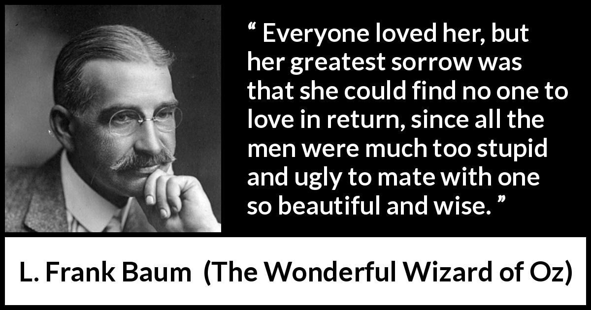 "L. Frank Baum about love (""The Wonderful Wizard of Oz"", 1900) - Everyone loved her, but her greatest sorrow was that she could find no one to love in return, since all the men were much too stupid and ugly to mate with one so beautiful and wise."