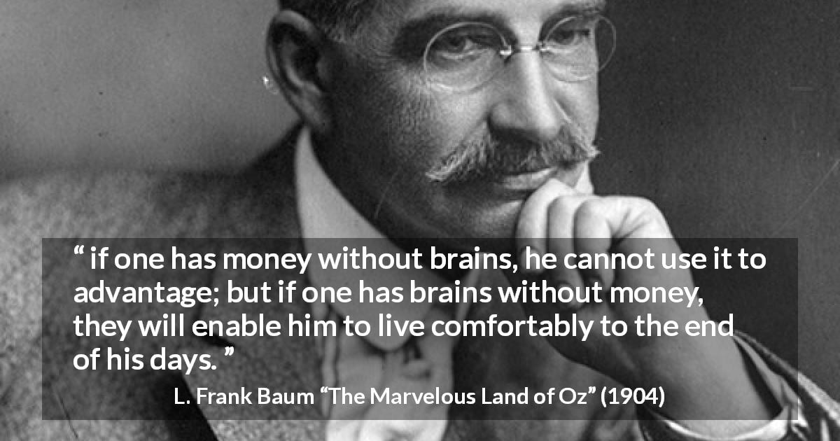 "L. Frank Baum about money (""The Marvelous Land of Oz"", 1904) - if one has money without brains, he cannot use it to advantage; but if one has brains without money, they will enable him to live comfortably to the end of his days."