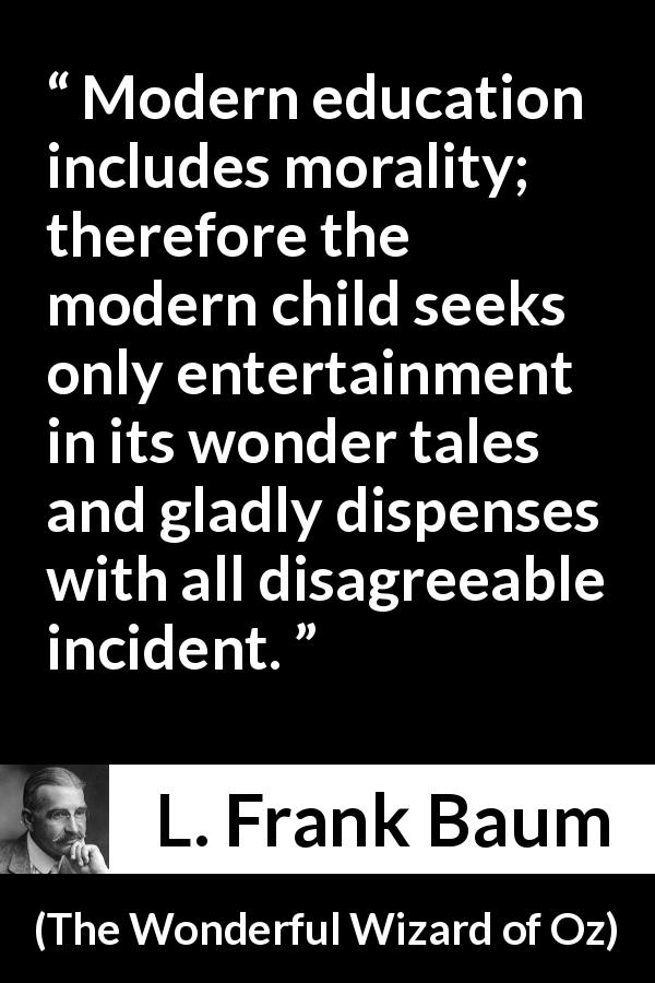 "L. Frank Baum about morality (""The Wonderful Wizard of Oz"", 1900) - Modern education includes morality; therefore the modern child seeks only entertainment in its wonder tales and gladly dispenses with all disagreeable incident."