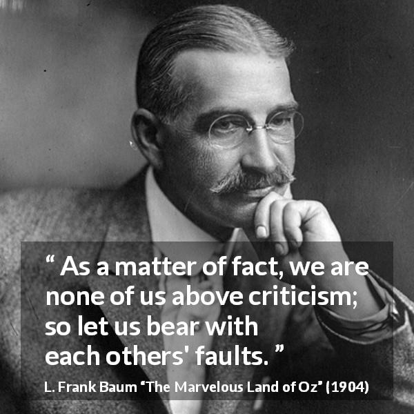"L. Frank Baum about support (""The Marvelous Land of Oz"", 1904) - As a matter of fact, we are none of us above criticism; so let us bear with each others' faults."