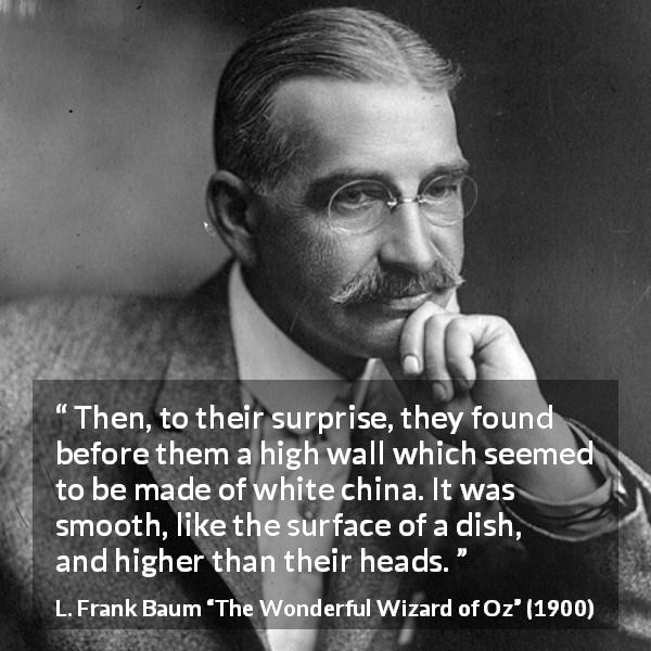 "L. Frank Baum about wall (""The Wonderful Wizard of Oz"", 1900) - Then, to their surprise, they found before them a high wall which seemed to be made of white china. It was smooth, like the surface of a dish, and higher than their heads."