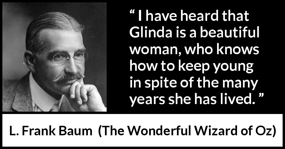 "L. Frank Baum about youth (""The Wonderful Wizard of Oz"", 1900) - I have heard that Glinda is a beautiful woman, who knows how to keep young in spite of the many years she has lived."