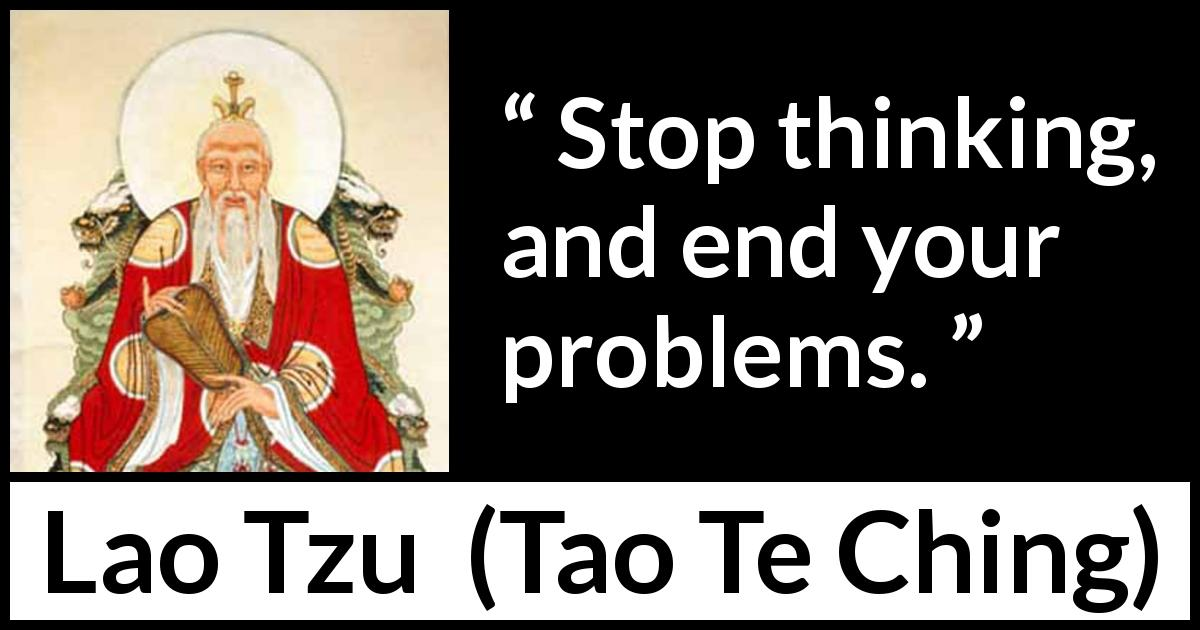 Lao Tzu quote about action from Tao Te Ching (4th century BC) - Stop thinking, and end your problems.