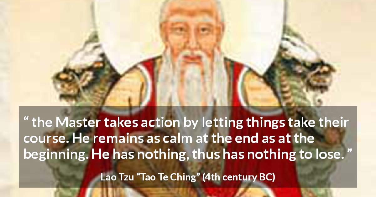 "Lao Tzu about action (""Tao Te Ching"", 4th century BC) - the Master takes action by letting things take their course. He remains as calm at the end as at the beginning. He has nothing, thus has nothing to lose."