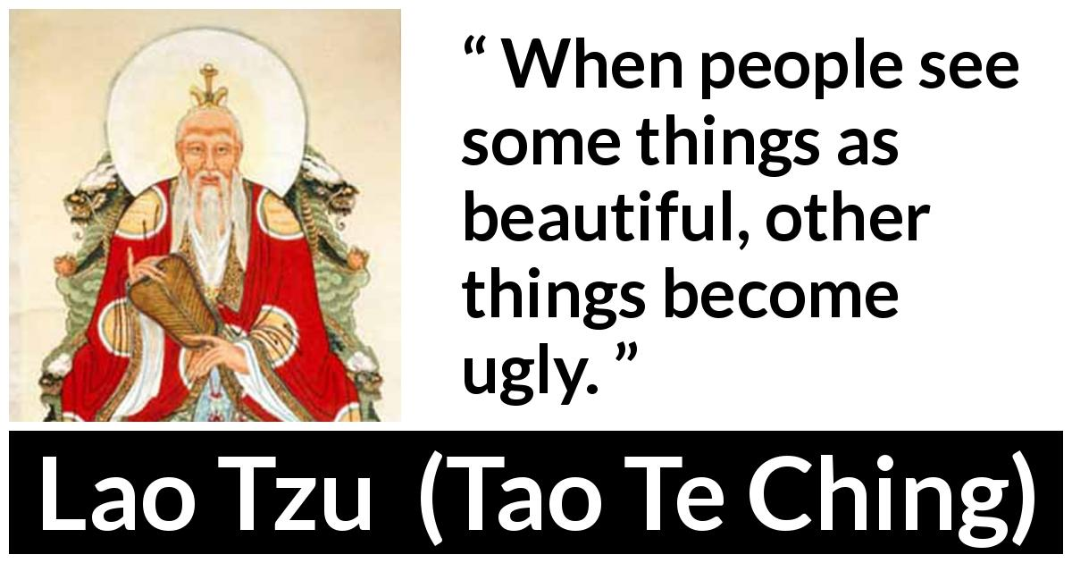"Lao Tzu about beauty (""Tao Te Ching"", 4th century BC) - When people see some things as beautiful, other things become ugly."