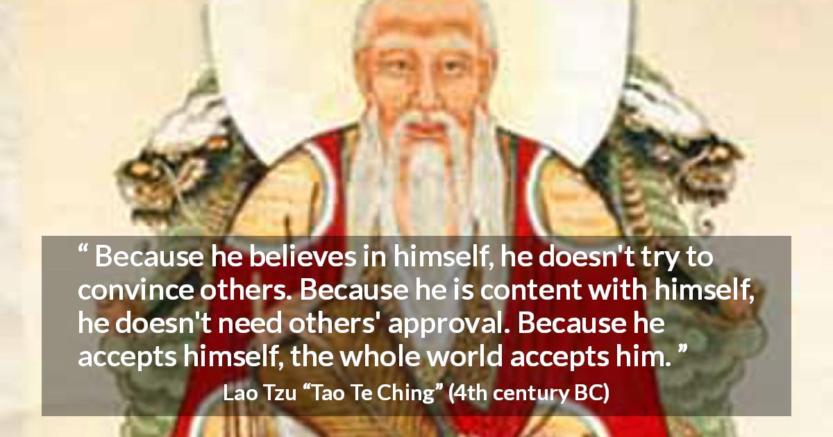 Lao Tzu quote about belief from Tao Te Ching - Because he believes in himself, he doesn't try to convince others. Because he is content with himself, he doesn't need others' approval. Because he accepts himself, the whole world accepts him.