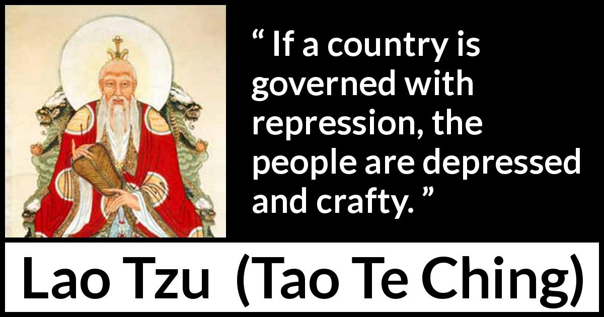 Lao Tzu quote about depression from Tao Te Ching (4th century BC) - If a country is governed with repression, the people are depressed and crafty.