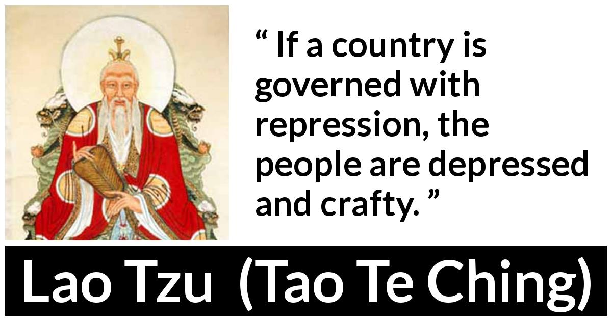 "Lao Tzu about depression (""Tao Te Ching"", 4th century BC) - If a country is governed with repression, the people are depressed and crafty."