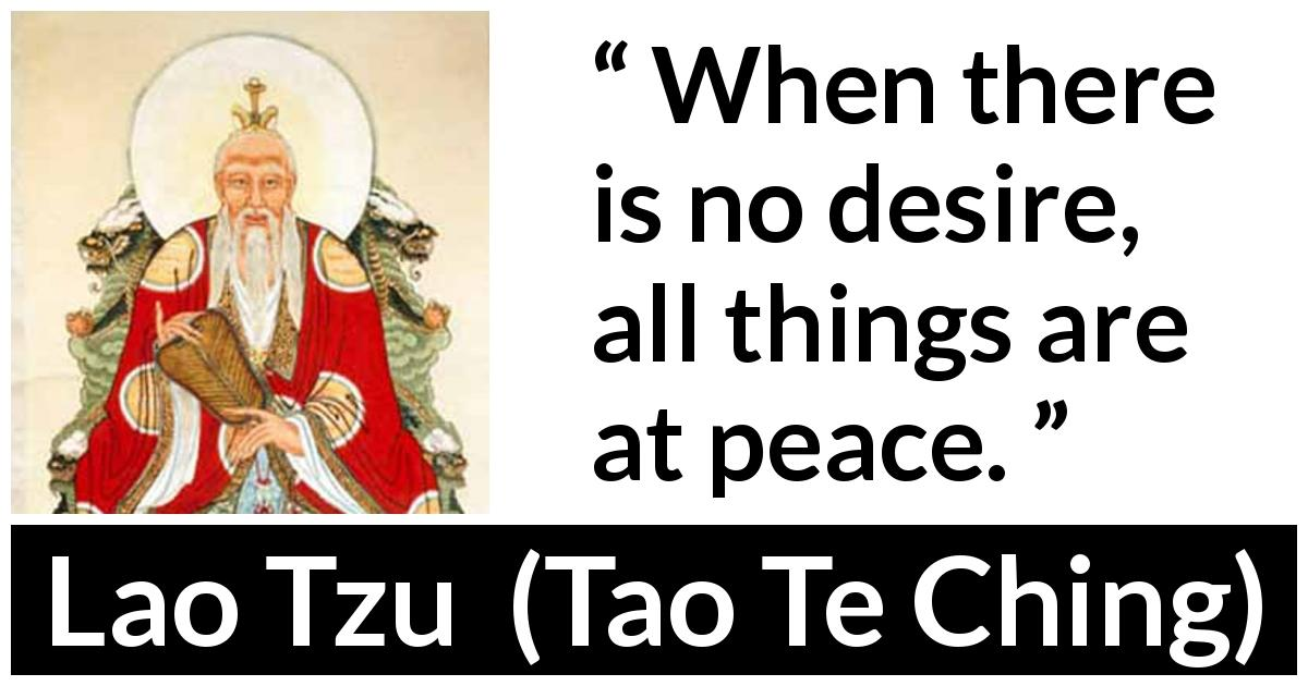 Lao Tzu quote about desire from Tao Te Ching (4th century BC) - When there is no desire, all things are at peace.