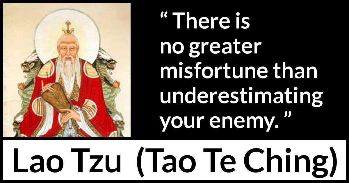 Lao Tzu - Tao Te Ching - There is no greater misfortune than underestimating your enemy.