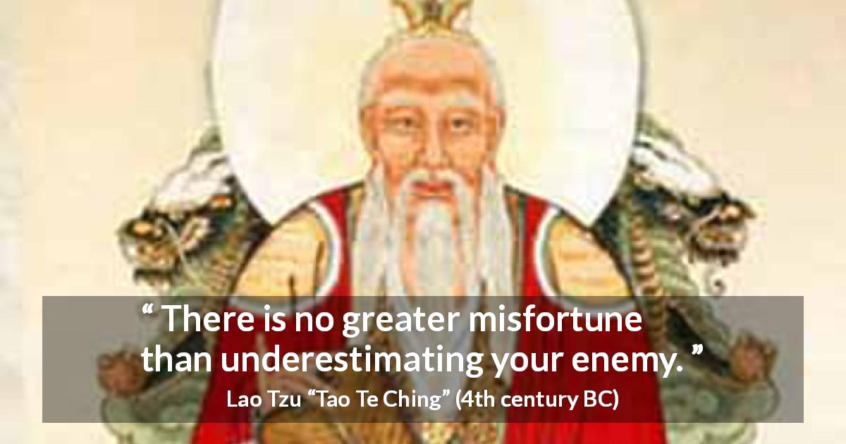 "Lao Tzu about enemy (""Tao Te Ching"", 4th century BC) - There is no greater misfortune than underestimating your enemy."
