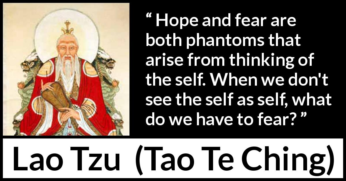 Lao Tzu quote about fear from Tao Te Ching (4th century BC) - Hope and fear are both phantoms that arise from thinking of the self. When we don't see the self as self, what do we have to fear?